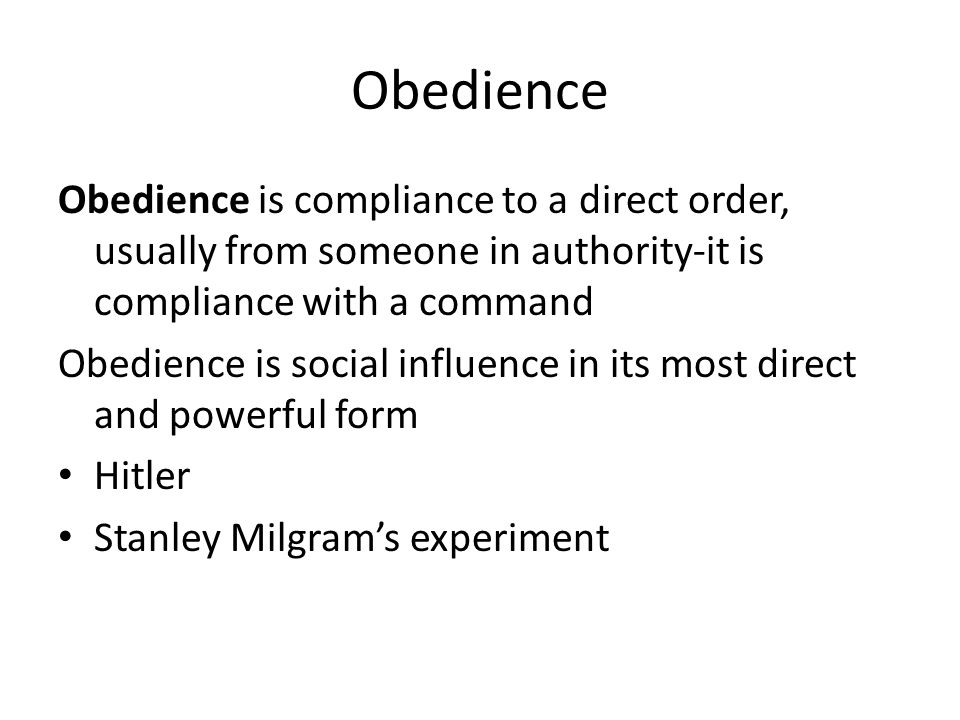 Obedience Obedience is compliance to a direct order, usually from someone in authority-it is compliance with a command Obedience is social influence i