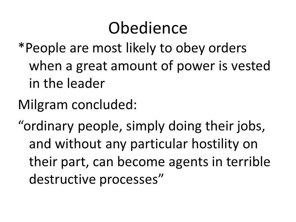 "Obedience *People are most likely to obey orders when a great amount of power is vested in the leader Milgram concluded: ""ordinary people, simply doin"