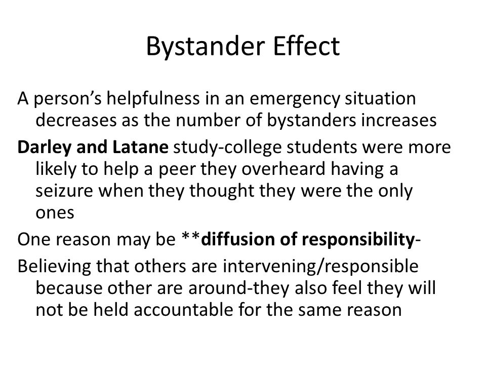 Bystander Effect A person's helpfulness in an emergency situation decreases as the number of bystanders increases Darley and Latane study-college stud