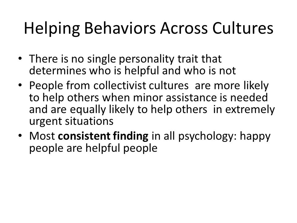 Helping Behaviors Across Cultures There is no single personality trait that determines who is helpful and who is not People from collectivist cultures