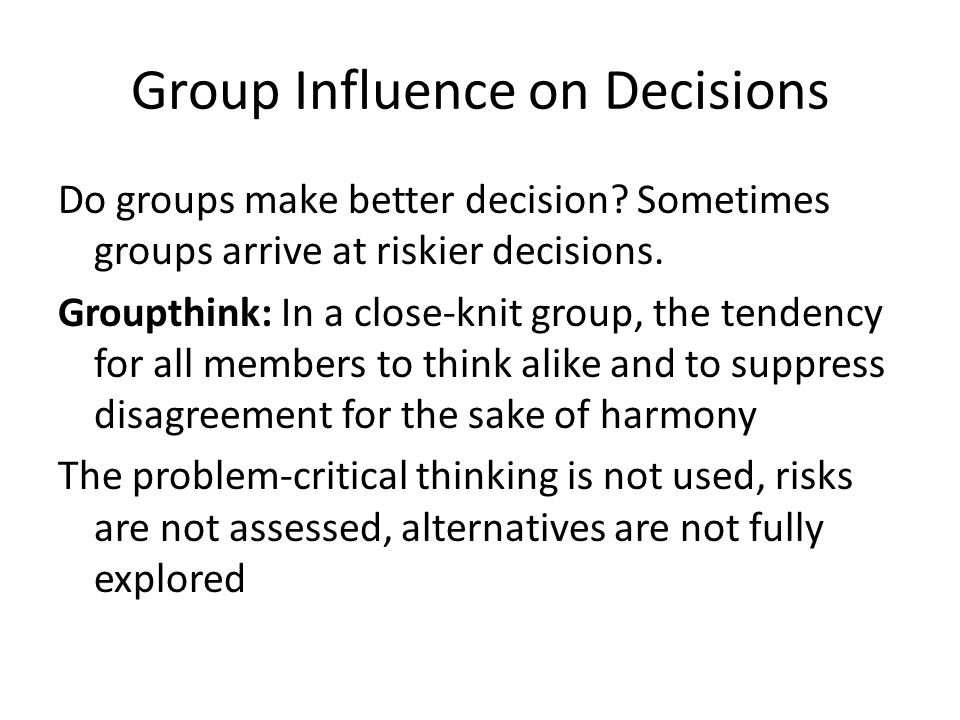 Group Influence on Decisions Do groups make better decision? Sometimes groups arrive at riskier decisions. Groupthink: In a close-knit group, the tend