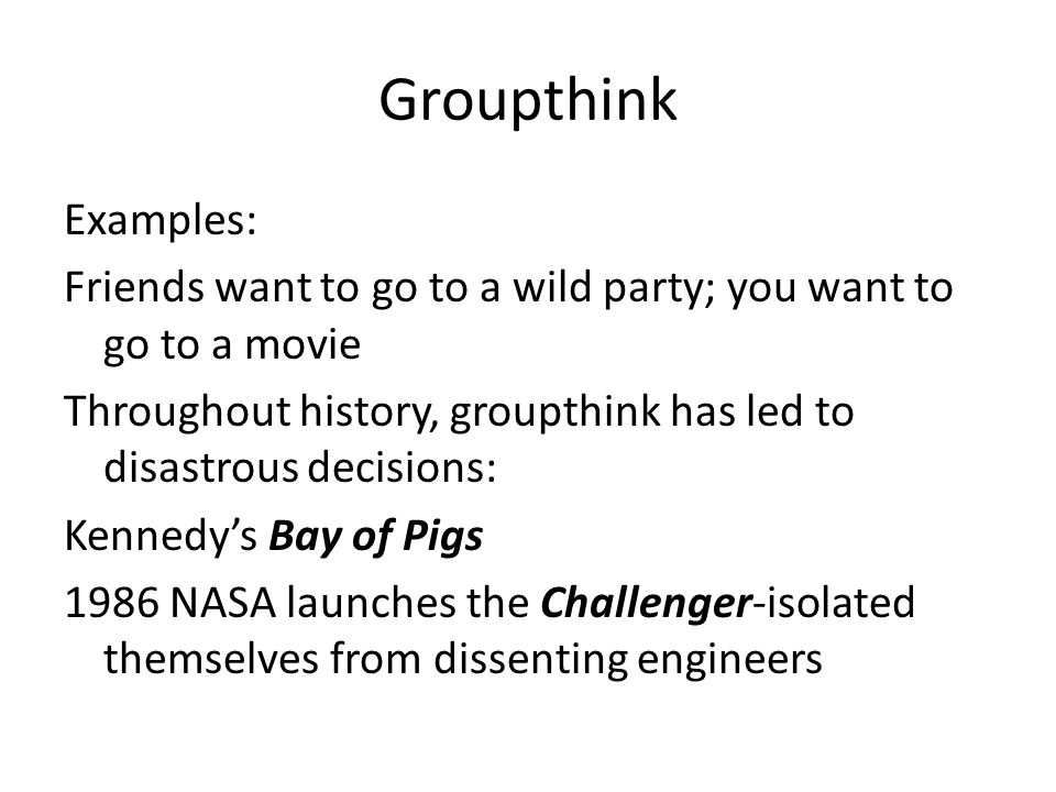 Groupthink Examples: Friends want to go to a wild party; you want to go to a movie Throughout history, groupthink has led to disastrous decisions: Ken