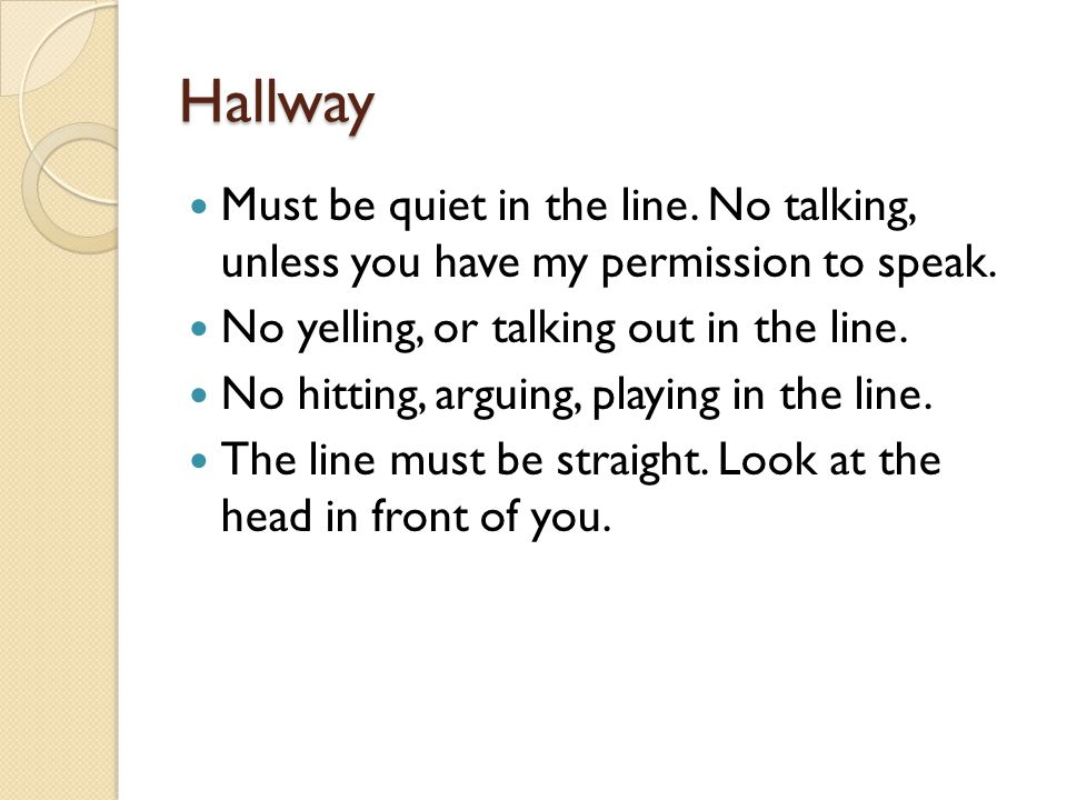 Hallway Must be quiet in the line.No talking, unless you have my permission to speak.