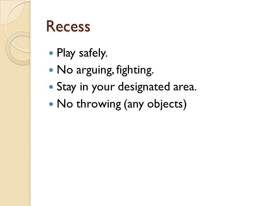 Recess Play safely. No arguing, fighting. Stay in your designated area. No throwing (any objects)