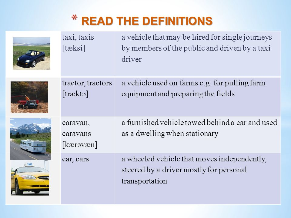 * READ THE DEFINITIONS taxi, taxis [tæksi] a vehicle that may be hired for single journeys by members of the public and driven by a taxi driver tracto