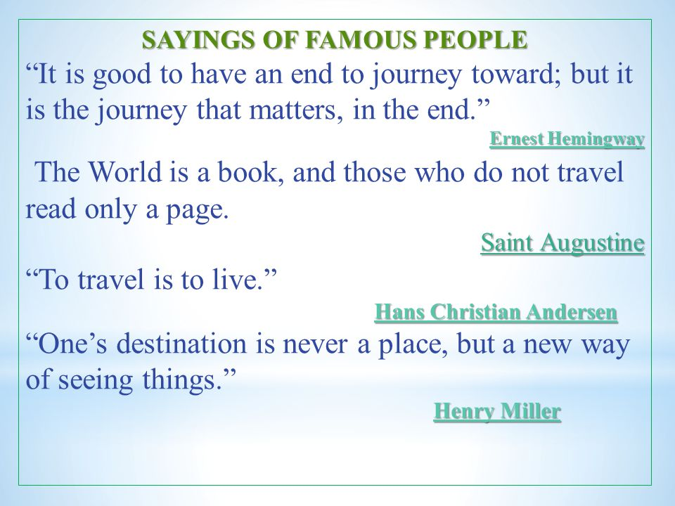 "SAYINGS OF FAMOUS PEOPLE Ernest Hemingway Ernest Hemingway ""It is good to have an end to journey toward; but it is the journey that matters, in the en"