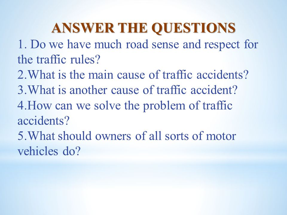 ANSWER THE QUESTIONS 1. Do we have much road sense and respect for the traffic rules? 2.What is the main cause of traffic accidents? 3.What is another