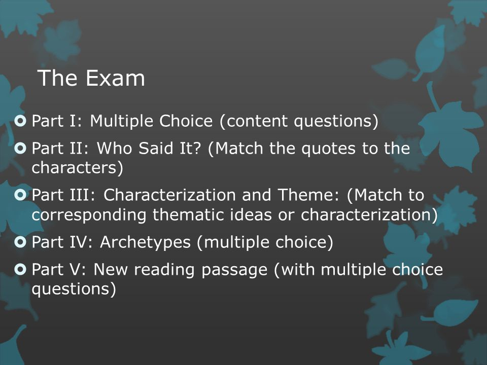The Exam  Part I: Multiple Choice (content questions)  Part II: Who Said It? (Match the quotes to the characters)  Part III: Characterization and T