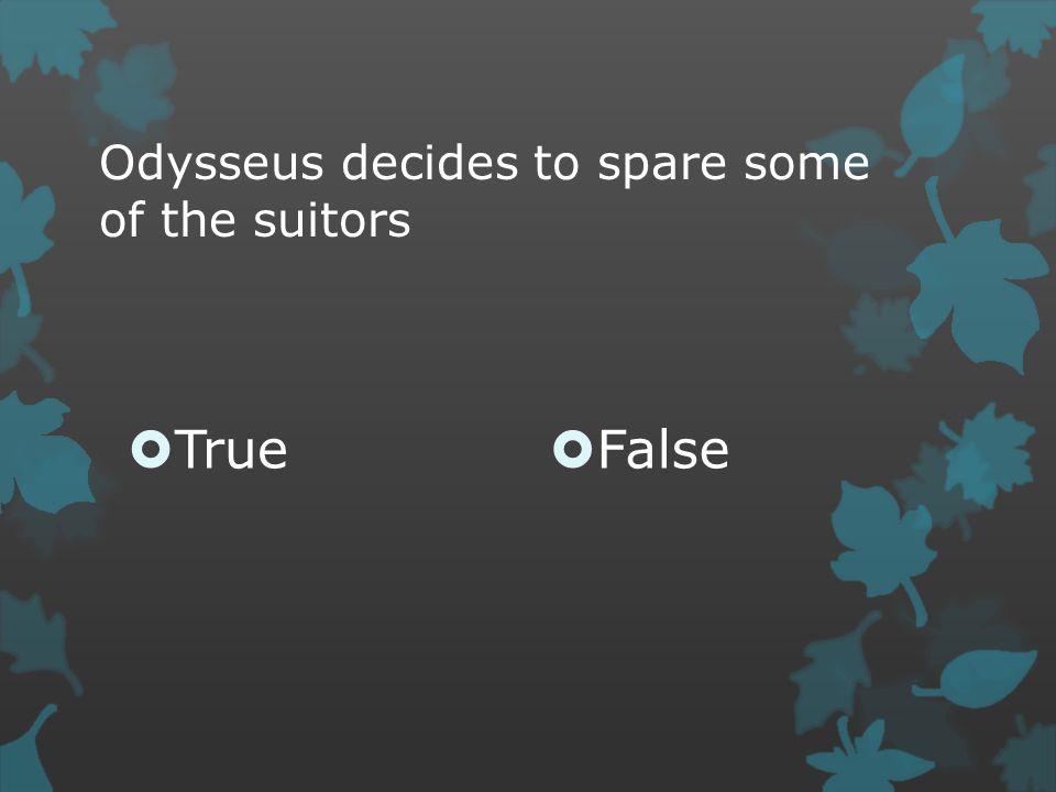 Odysseus decides to spare some of the suitors  True  False