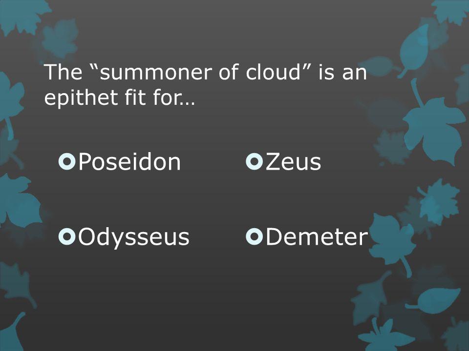 The summoner of cloud is an epithet fit for…  Poseidon  Odysseus  Zeus  Demeter