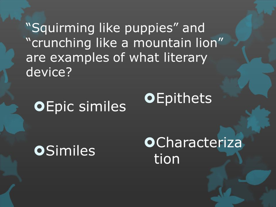 """Squirming like puppies"" and ""crunching like a mountain lion"" are examples of what literary device?  Epic similes  Similes  Epithets  Characteriza"