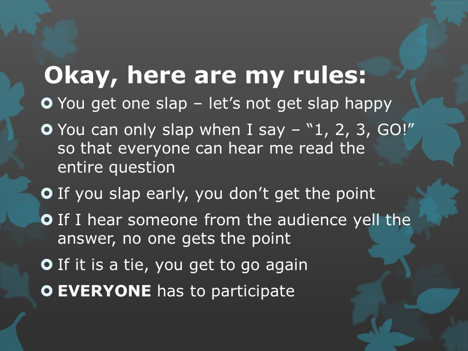 "Okay, here are my rules:  You get one slap – let's not get slap happy  You can only slap when I say – ""1, 2, 3, GO!"" so that everyone can hear me re"