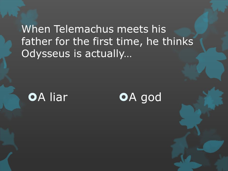 When Telemachus meets his father for the first time, he thinks Odysseus is actually…  A liar  A god