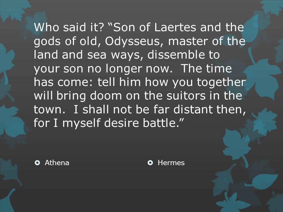 "Who said it? ""Son of Laertes and the gods of old, Odysseus, master of the land and sea ways, dissemble to your son no longer now. The time has come: t"