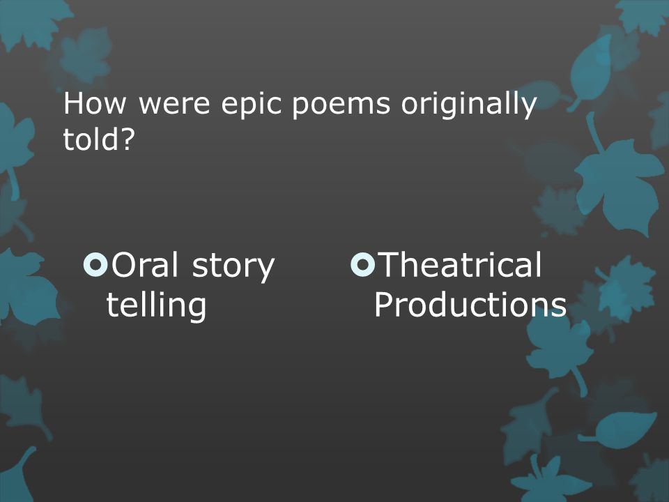 How were epic poems originally told?  Oral story telling  Theatrical Productions