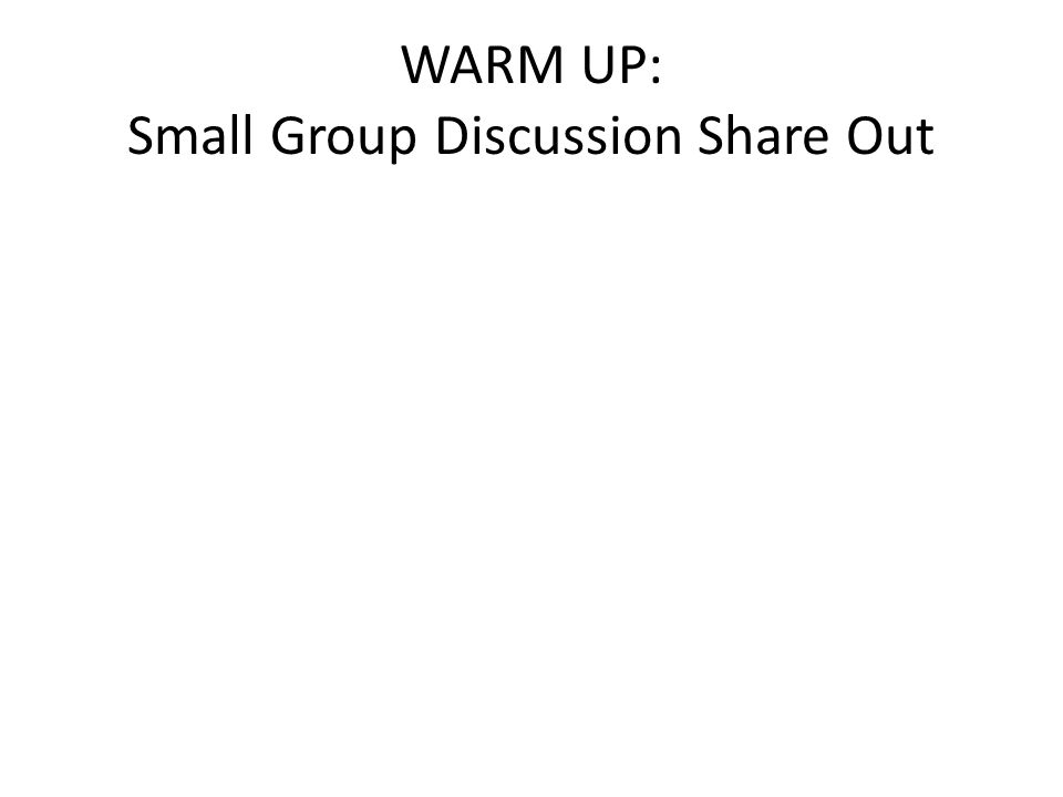 WARM UP: Small Group Discussion Share Out