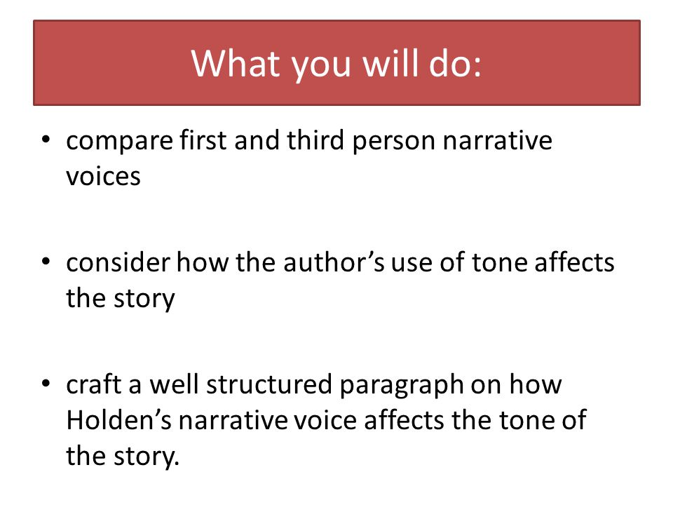 What you will do: compare first and third person narrative voices consider how the author's use of tone affects the story craft a well structured paragraph on how Holden's narrative voice affects the tone of the story.