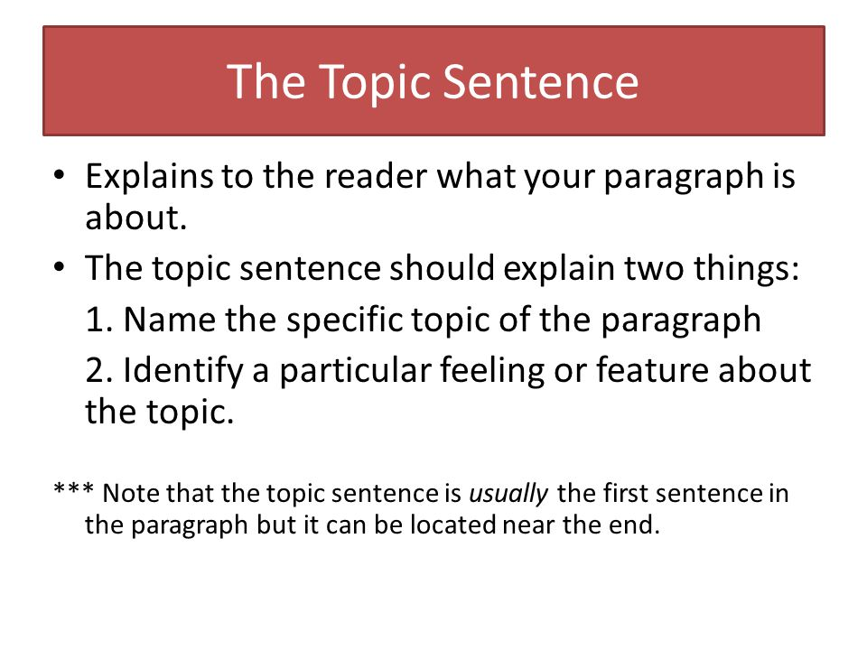 The Topic Sentence Explains to the reader what your paragraph is about.