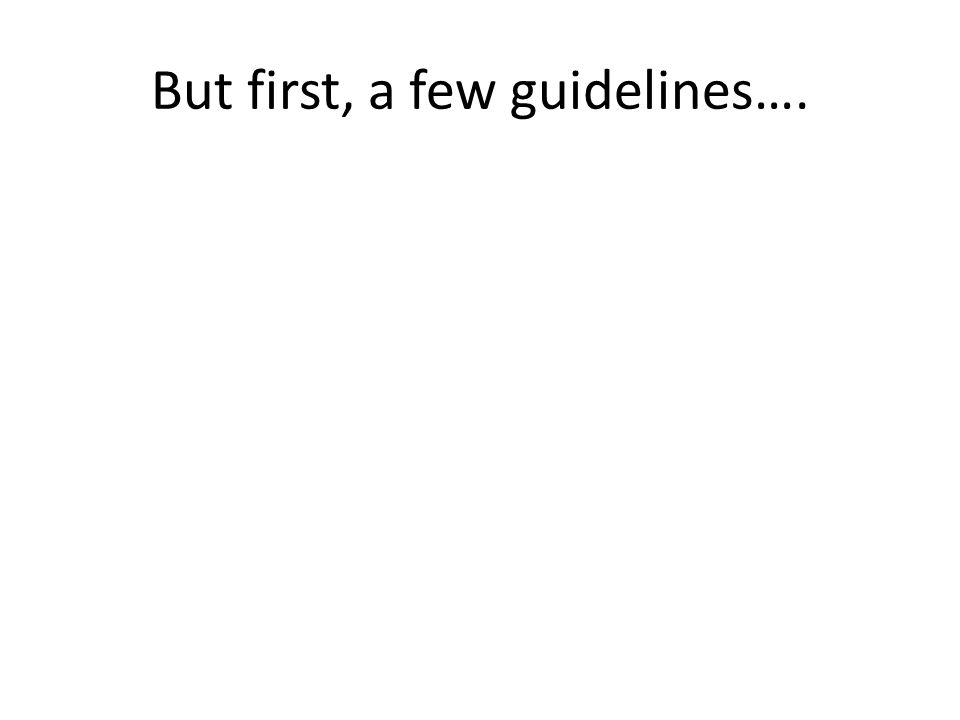 But first, a few guidelines….