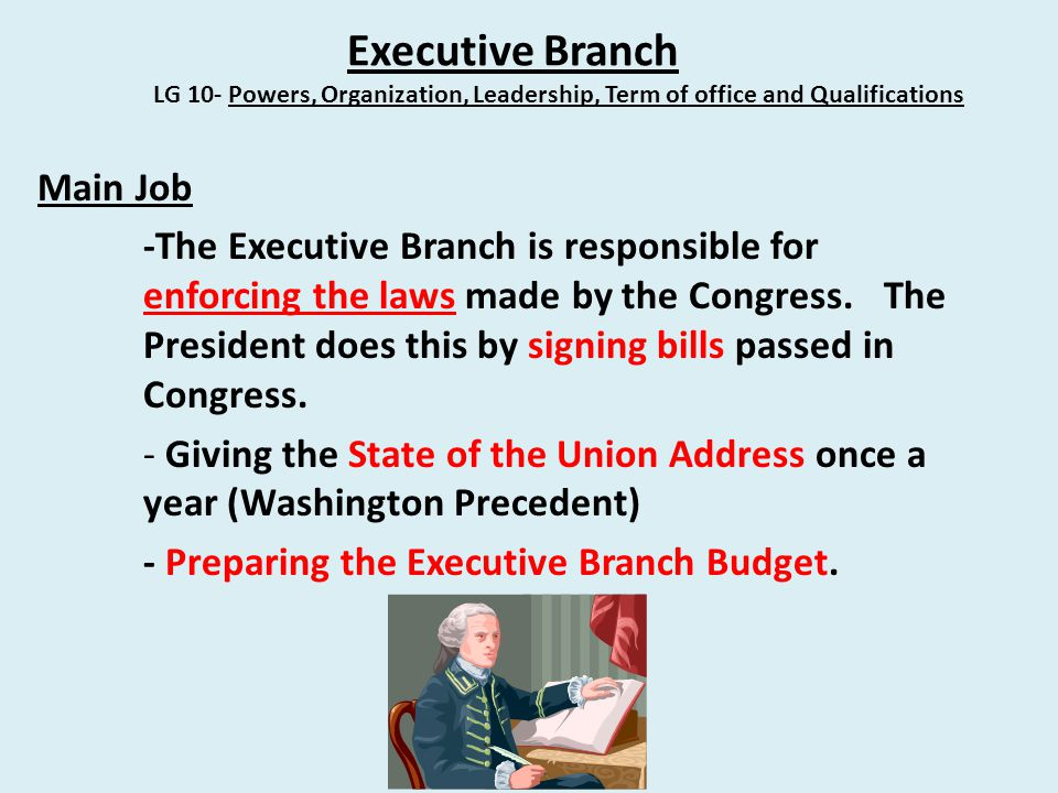 Executive Branch LG 10- Powers, Organization, Leadership, Term of office and Qualifications Main Job -The Executive Branch is responsible for enforcing the laws made by the Congress.