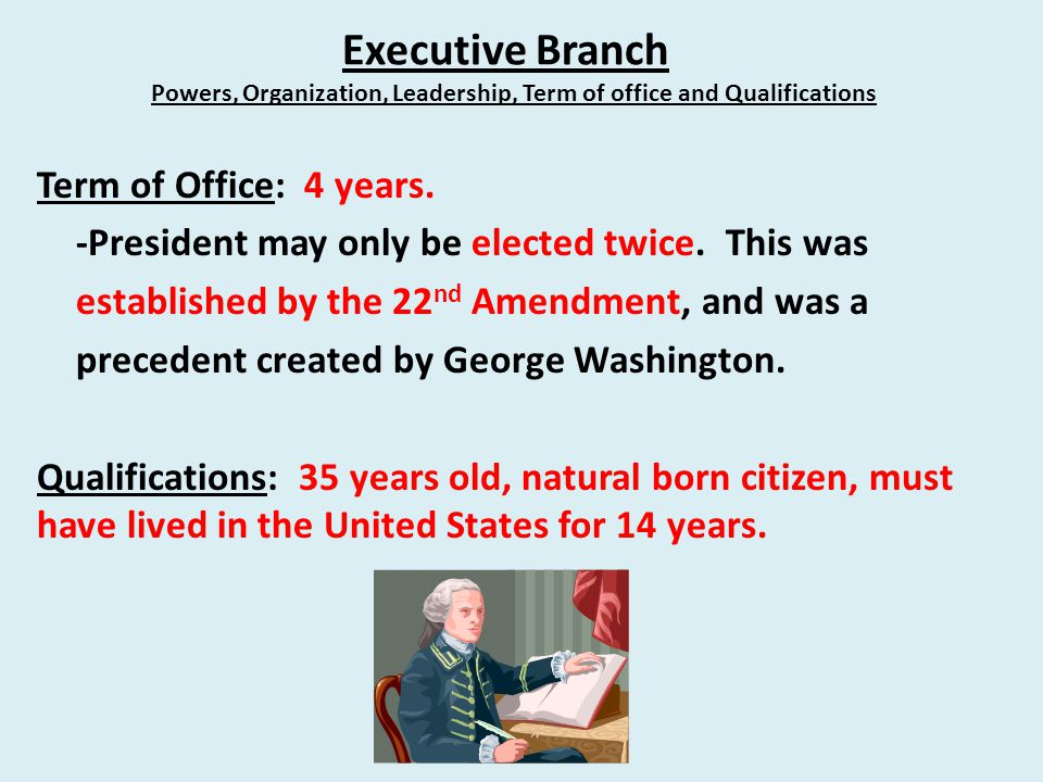 Executive Branch Powers, Organization, Leadership, Term of office and Qualifications Term of Office: 4 years.