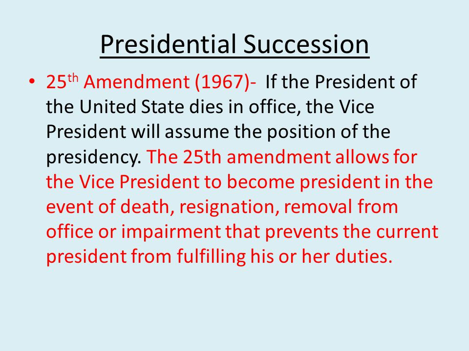 Presidential Succession 25 th Amendment (1967)- If the President of the United State dies in office, the Vice President will assume the position of the presidency.