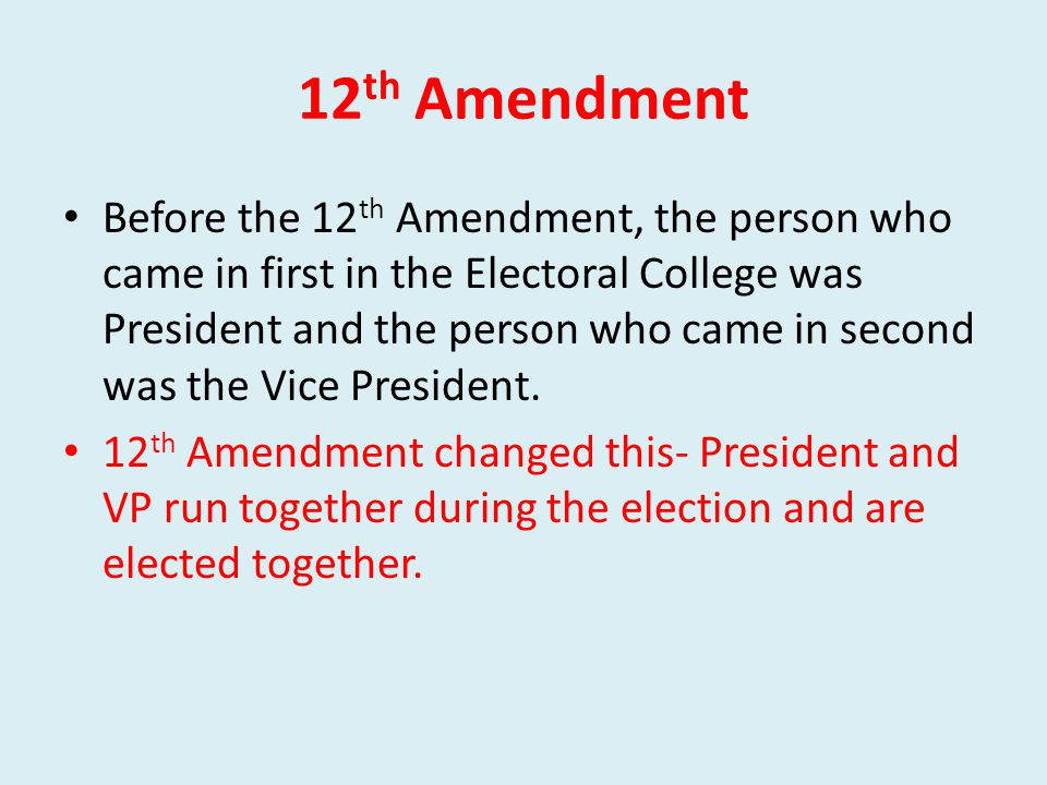 12 th Amendment Before the 12 th Amendment, the person who came in first in the Electoral College was President and the person who came in second was the Vice President.
