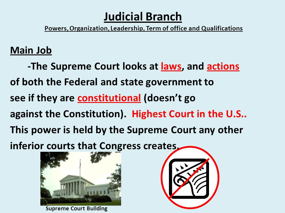Judicial Branch Powers, Organization, Leadership, Term of office and Qualifications Main Job -The Supreme Court looks at laws, and actions of both the Federal and state government to see if they are constitutional (doesn't go against the Constitution).