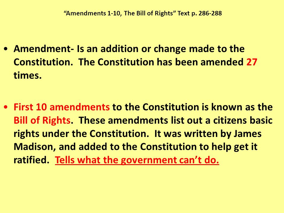 """""""Amendments 1-10, The Bill of Rights"""" Text p. 286-288 Amendment- Is an addition or change made to the Constitution. The Constitution has been amended"""