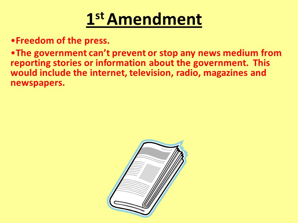 1 st Amendment Freedom of the press. The government can't prevent or stop any news medium from reporting stories or information about the government.