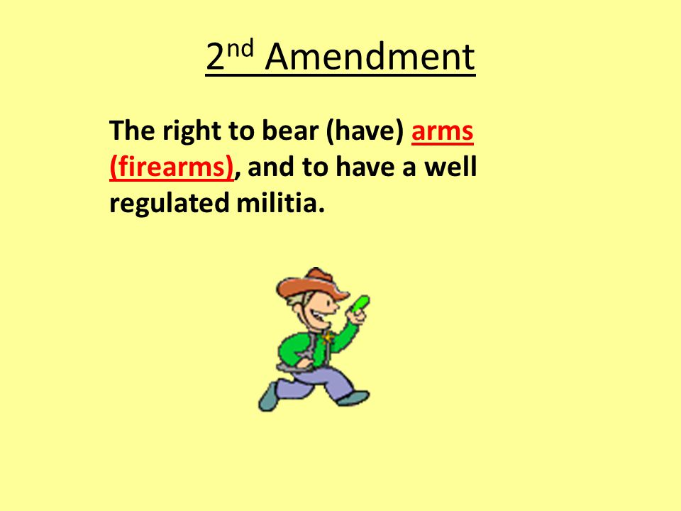 2 nd Amendment The right to bear (have) arms (firearms), and to have a well regulated militia.