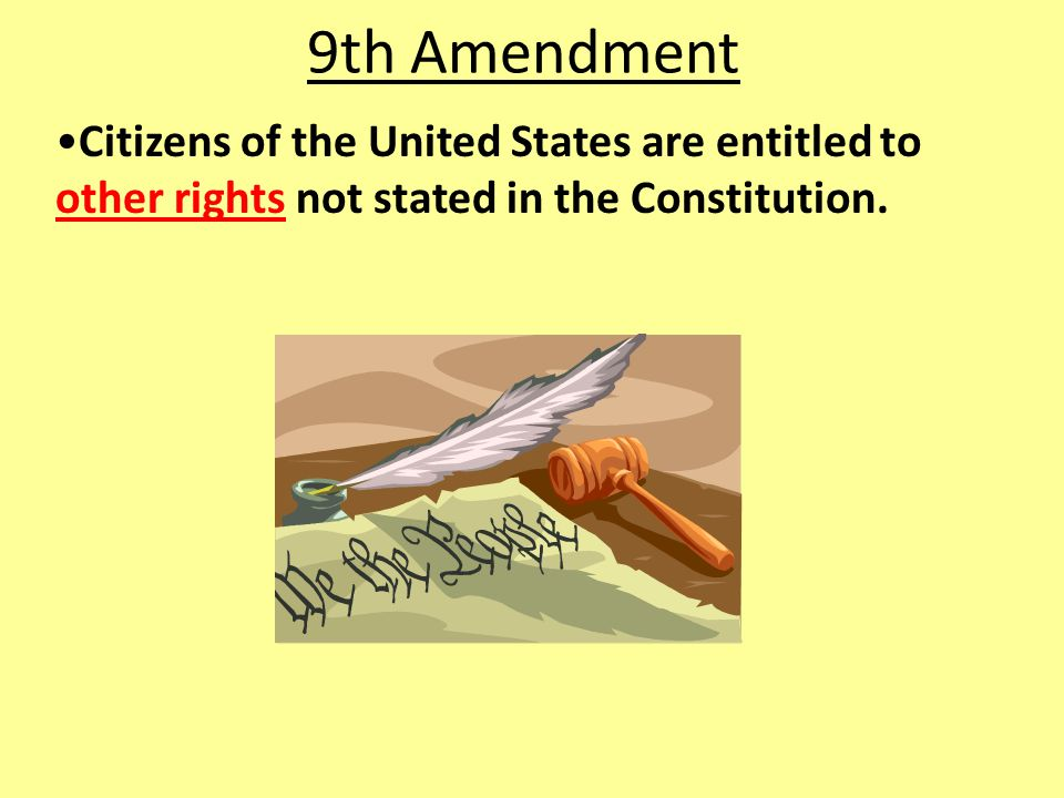 9th Amendment Citizens of the United States are entitled to other rights not stated in the Constitution.