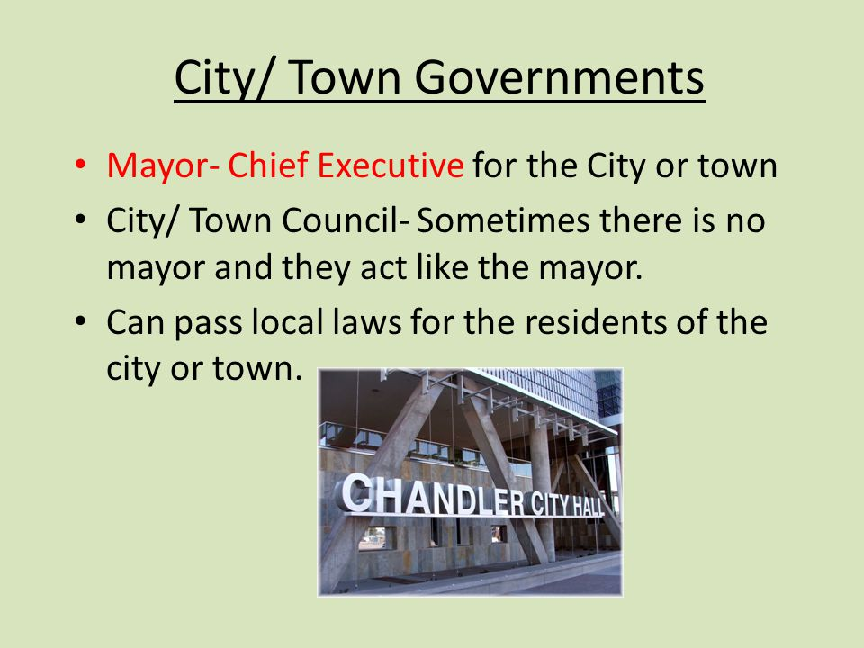 City/ Town Governments Mayor- Chief Executive for the City or town City/ Town Council- Sometimes there is no mayor and they act like the mayor.