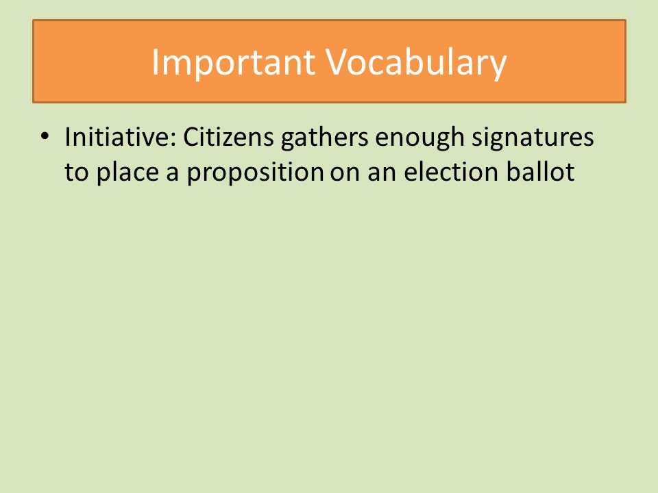 Important Vocabulary Initiative: Citizens gathers enough signatures to place a proposition on an election ballot