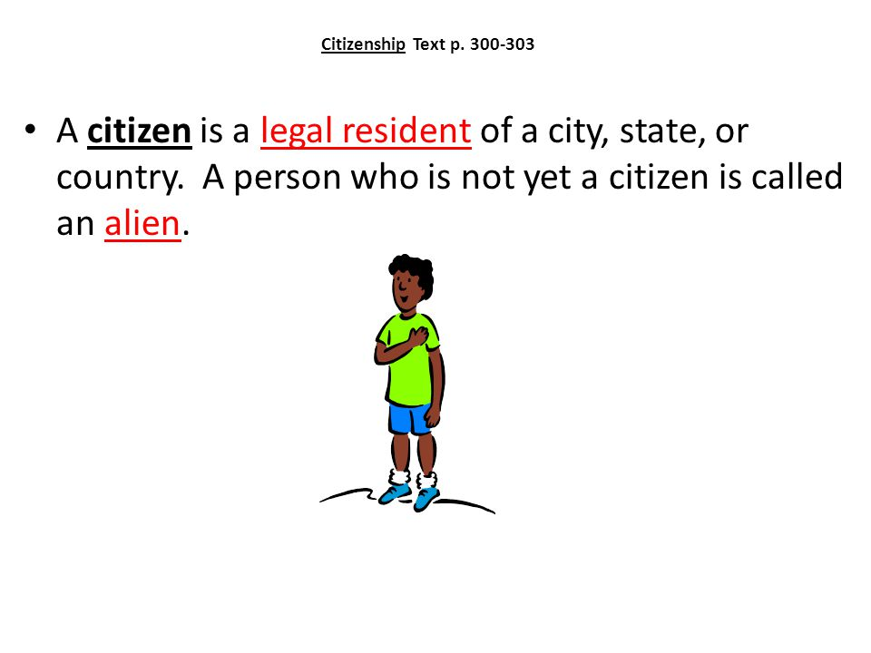 Citizenship Text p.300-303 A citizen is a legal resident of a city, state, or country.