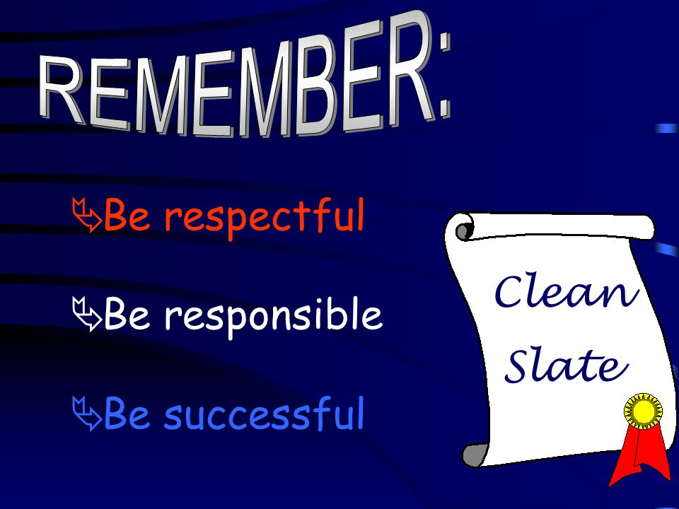Clean Slate  Be respectful  Be responsible  Be successful
