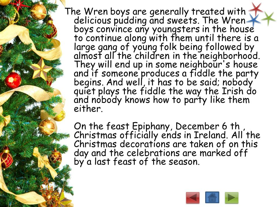 Christmas in Ireland would be totally incomplete without the Wren Boys on St. Stephen's Day. This is a very old tradition which goes back many centuri