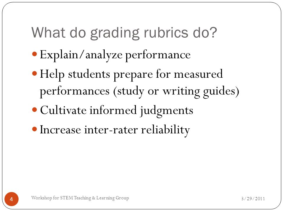What do grading rubrics do? 3/29/2011 Workshop for STEM Teaching & Learning Group 4 Explain/analyze performance Help students prepare for measured per