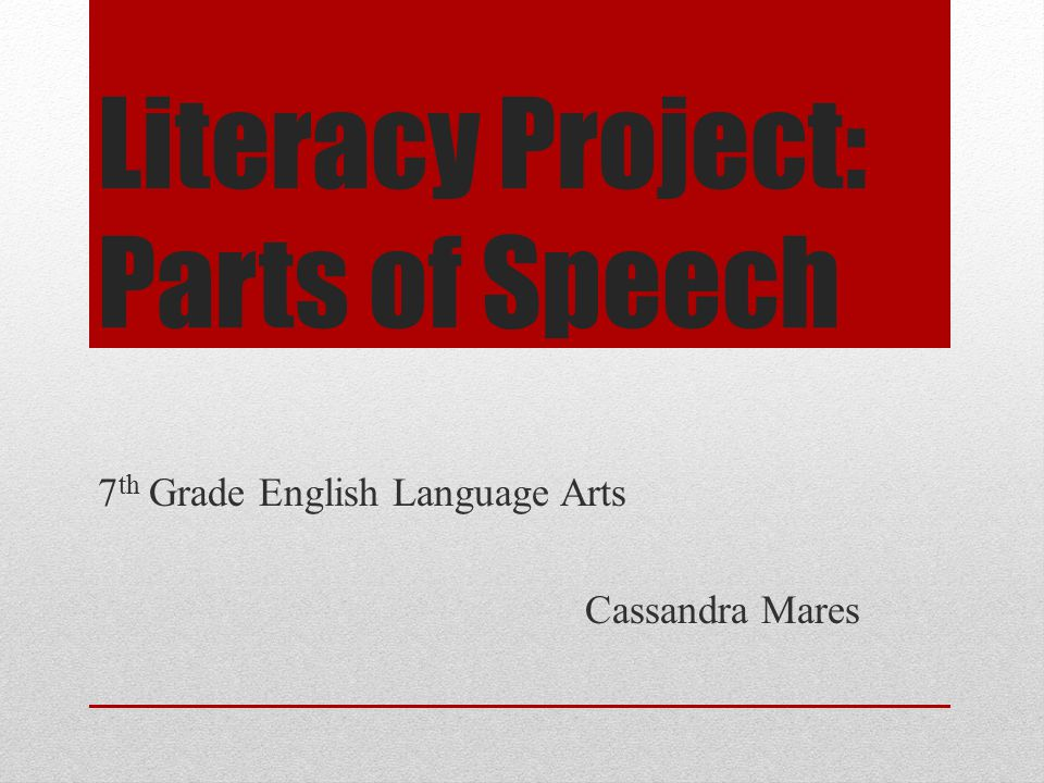 Literacy Project: Parts of Speech 7 th Grade English Language Arts Cassandra Mares