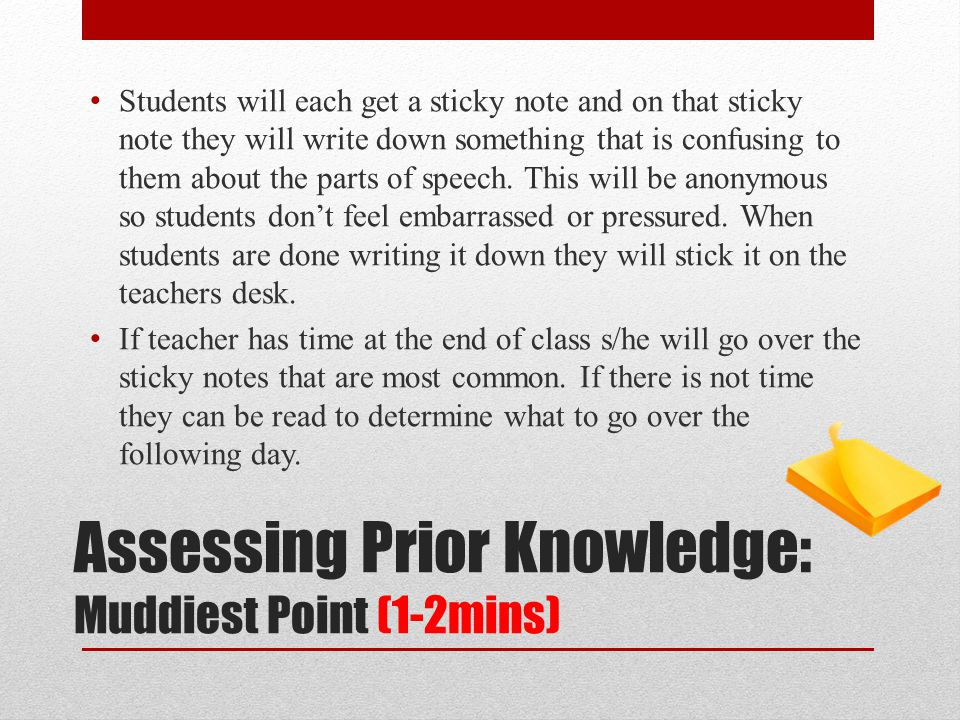Assessing Prior Knowledge: Muddiest Point (1-2mins) Students will each get a sticky note and on that sticky note they will write down something that is confusing to them about the parts of speech.