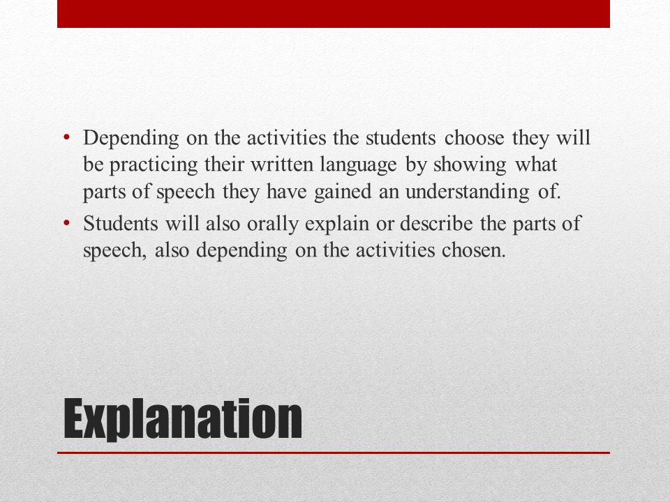 Explanation Depending on the activities the students choose they will be practicing their written language by showing what parts of speech they have gained an understanding of.