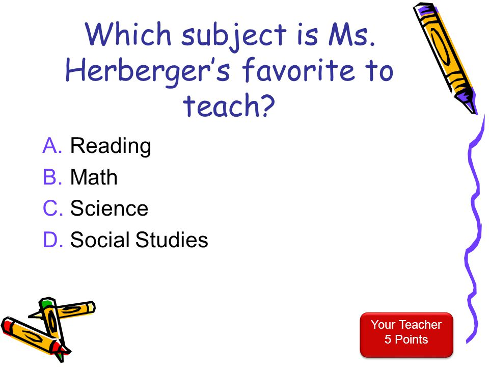 Your Teacher 4 Points Your Teacher 4 Points What does Ms. Herberger do to get the attention of her students? A.Yell really loudly B.Tap everyone on th