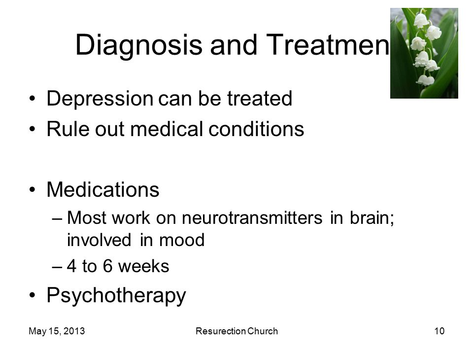 May 15, 2013Resurection Church10 Diagnosis and Treatment Depression can be treated Rule out medical conditions Medications –Most work on neurotransmitters in brain; involved in mood –4 to 6 weeks Psychotherapy