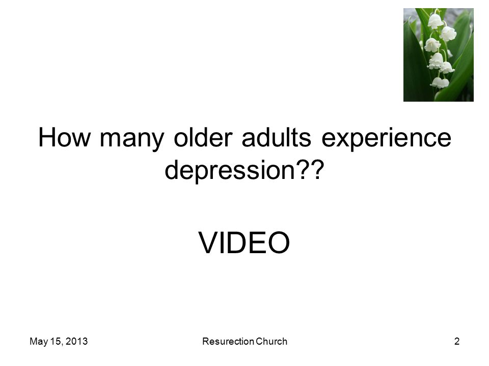 May 15, 2013Resurection Church2 How many older adults experience depression VIDEO