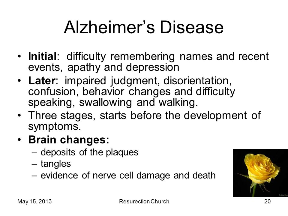 May 15, 2013Resurection Church20 Alzheimer's Disease Initial: difficulty remembering names and recent events, apathy and depression Later: impaired judgment, disorientation, confusion, behavior changes and difficulty speaking, swallowing and walking.