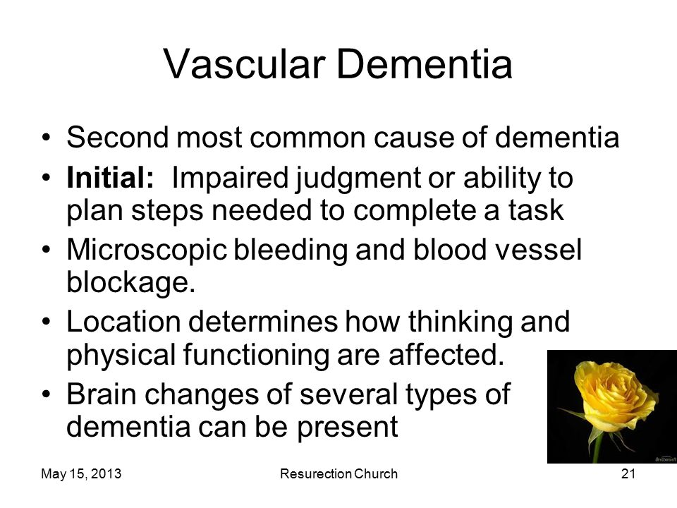 May 15, 2013Resurection Church21 Vascular Dementia Second most common cause of dementia Initial: Impaired judgment or ability to plan steps needed to complete a task Microscopic bleeding and blood vessel blockage.