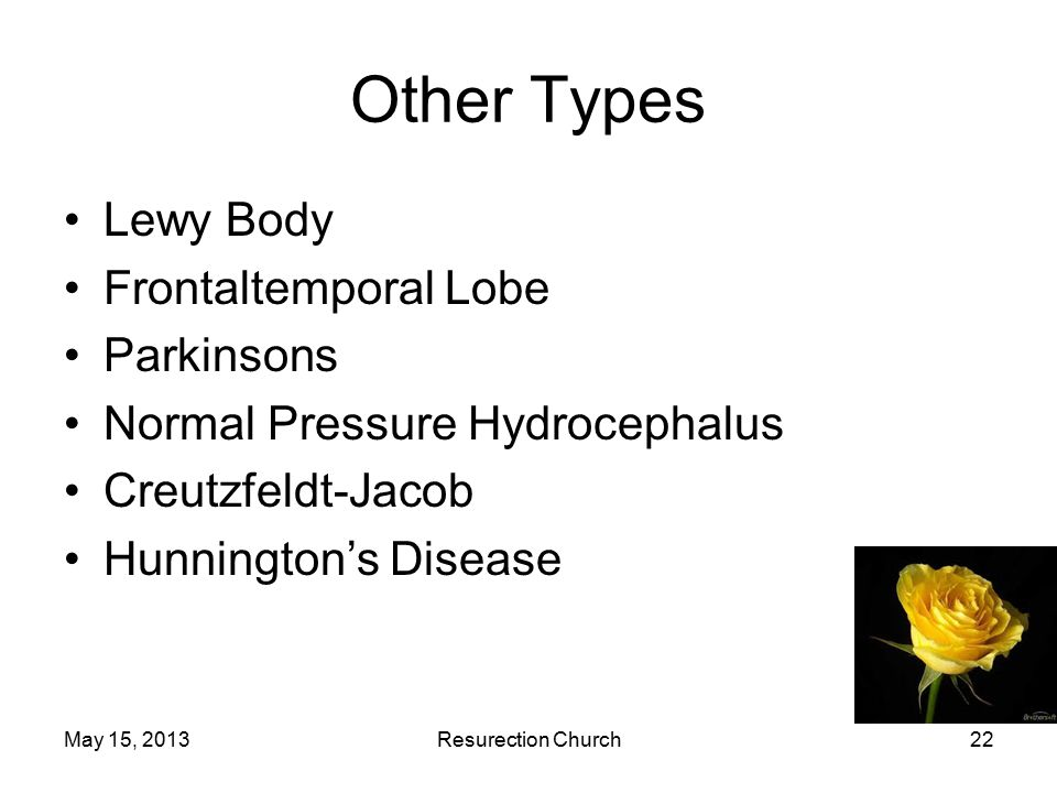 May 15, 2013Resurection Church22 Other Types Lewy Body Frontaltemporal Lobe Parkinsons Normal Pressure Hydrocephalus Creutzfeldt-Jacob Hunnington's Disease