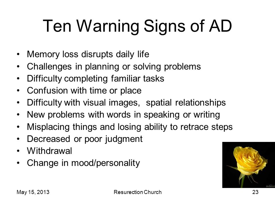 May 15, 2013Resurection Church23 Ten Warning Signs of AD Memory loss disrupts daily life Challenges in planning or solving problems Difficulty completing familiar tasks Confusion with time or place Difficulty with visual images, spatial relationships New problems with words in speaking or writing Misplacing things and losing ability to retrace steps Decreased or poor judgment Withdrawal Change in mood/personality
