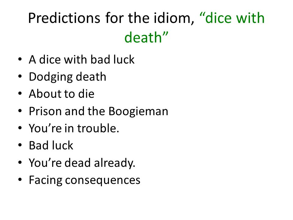 Predictions for the idiom, dice with death A dice with bad luck Dodging death About to die Prison and the Boogieman You're in trouble.
