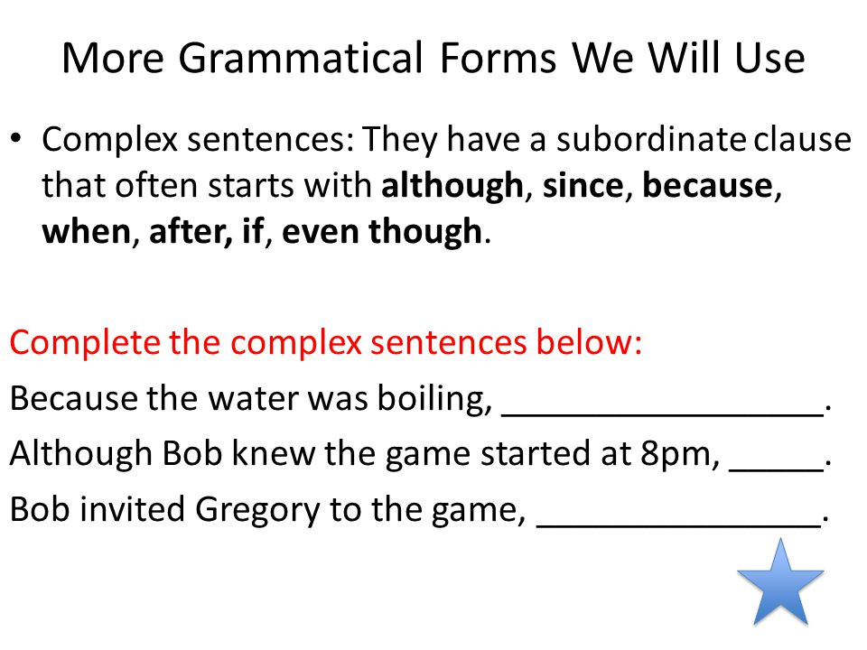 More Grammatical Forms We Will Use Complex sentences: They have a subordinate clause that often starts with although, since, because, when, after, if, even though.